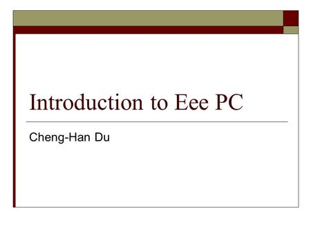 "Introduction to Eee PC Cheng-Han Du. What is "" Eee "" PC?  Ultra-mobile PC made by ASUS  Easy to learn, Easy to work, Easy to play."