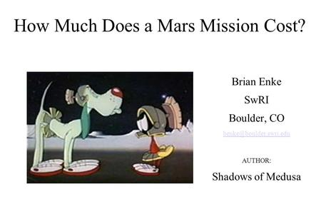 How Much Does a <strong>Mars</strong> <strong>Mission</strong> Cost? Brian Enke SwRI Boulder, CO AUTHOR: Shadows of Medusa.