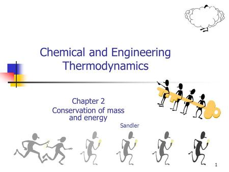 1 Chemical and Engineering Thermodynamics Chapter 2 Conservation of mass and energy Sandler.