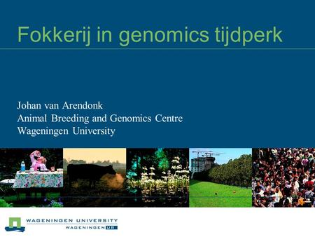 Fokkerij in genomics tijdperk Johan van Arendonk Animal Breeding and Genomics Centre Wageningen University.