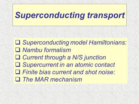 Superconducting transport  Superconducting model Hamiltonians:  Nambu formalism  Current through a N/S junction  Supercurrent in an atomic contact.