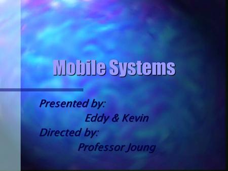 <strong>Mobile</strong> Systems Presented by: Eddy & Kevin Directed by: Professor Joung.