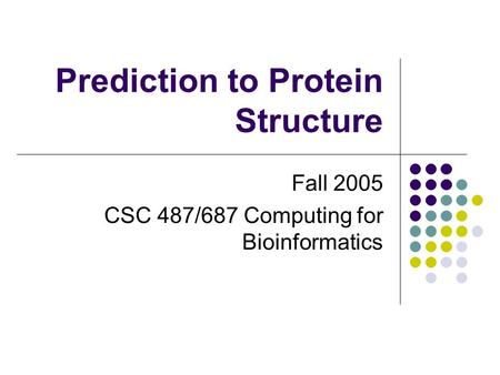 Prediction to Protein Structure Fall 2005 CSC 487/687 Computing for Bioinformatics.