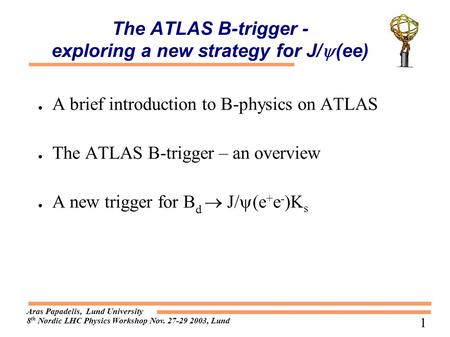 Aras Papadelis, Lund University 8 th Nordic LHC Physics Workshop Nov. 27-29 2003, Lund 1 The ATLAS B-trigger - exploring a new strategy for J/  (ee) ●