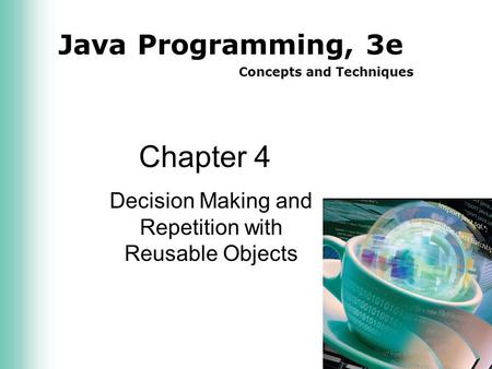 Java Programming, 3e Concepts and Techniques Chapter 4 Decision Making and Repetition with Reusable Objects.