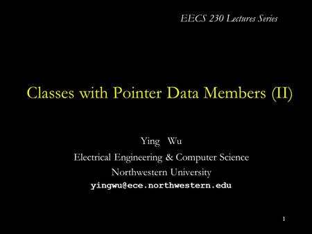 1 <strong>Classes</strong> with Pointer <strong>Data</strong> Members (II) Ying Wu Electrical Engineering & Computer Science Northwestern University EECS 230.