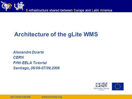 IST-2006-026409 www.eu-eela.org E-infrastructure shared between Europe and Latin America Architecture of the gLite WMS Alexandre Duarte CERN Fifth EELA.