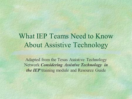 What IEP Teams Need to Know About Assistive Technology Adapted from the Texas Assistive Technology Network Considering Assistive Technology in the IEP.