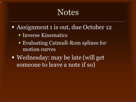 1Notes  Assignment 1 is out, due October 12  Inverse Kinematics  Evaluating Catmull-Rom splines for motion curves  Wednesday: may be late (will get.