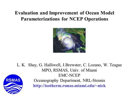 Evaluation and Improvement of Ocean Model Parameterizations for NCEP Operations L. K. Shay, G. Halliwell, J.Brewster, C. Lozano, W. Teague MPO, RSMAS,