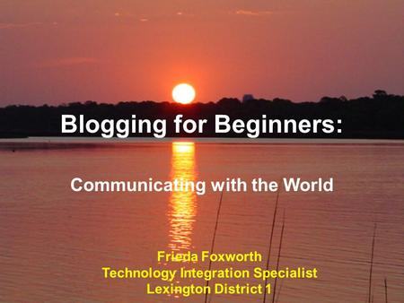 Blogging for Beginners: Communicating with the World Frieda Foxworth Technology Integration Specialist Lexington District 1.