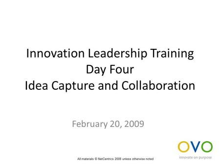 Innovation Leadership Training Day Four Idea Capture and Collaboration February 20, 2009 All materials © NetCentrics 2008 unless otherwise noted.