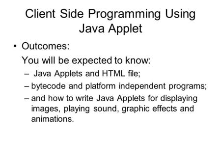 Client Side Programming Using Java Applet Outcomes: You will be expected to know: – Java Applets and HTML file; –bytecode and platform independent programs;