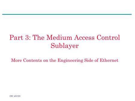 CSC 450/550 Part 3: The Medium Access Control Sublayer More Contents on the Engineering Side of Ethernet.