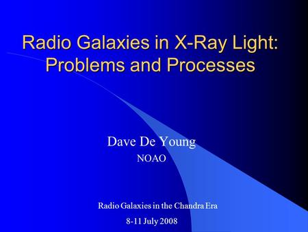 Radio Galaxies in X-Ray Light: Problems and Processes Dave De Young NOAO Radio Galaxies in the Chandra Era 8-11 July 2008.