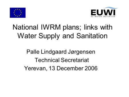 National IWRM plans; links with Water Supply and Sanitation Palle Lindgaard Jørgensen Technical Secretariat Yerevan, 13 December 2006.