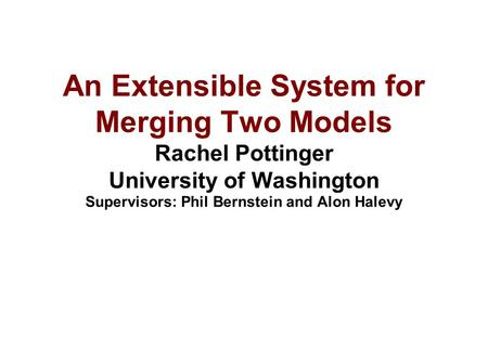 An Extensible System for Merging Two Models Rachel Pottinger University of Washington Supervisors: Phil Bernstein and Alon Halevy.