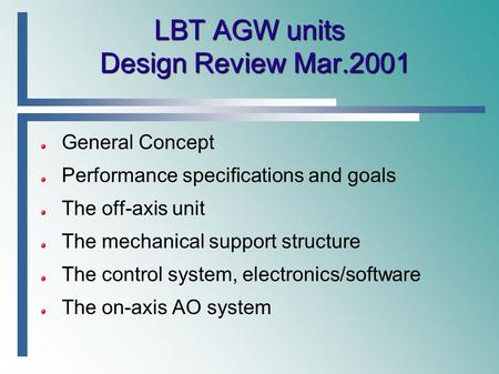 LBT AGW units Design Review Mar.2001 General Concept Performance specifications and goals The off-axis unit The mechanical support structure The control.