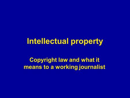Intellectual property Copyright law and what it means to a working journalist.