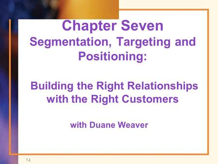 Chapter Seven Segmentation, Targeting and Positioning: Building the Right Relationships with the Right Customers with Duane Weaver.