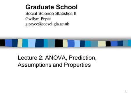 1 Lecture 2: ANOVA, Prediction, Assumptions and Properties Graduate School Social Science Statistics II Gwilym Pryce