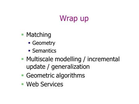 Wrap up  Matching  Geometry  Semantics  Multiscale modelling / incremental update / generalization  Geometric algorithms  Web Services.