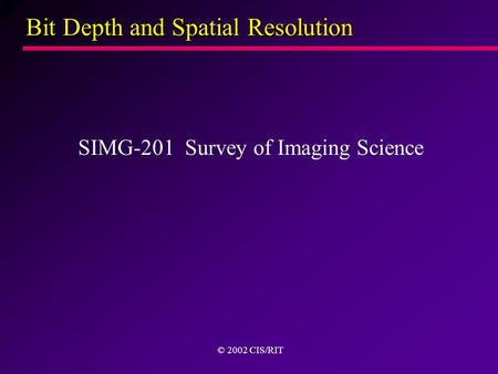 Bit Depth and Spatial Resolution SIMG-201 Survey of Imaging Science © 2002 CIS/RIT.