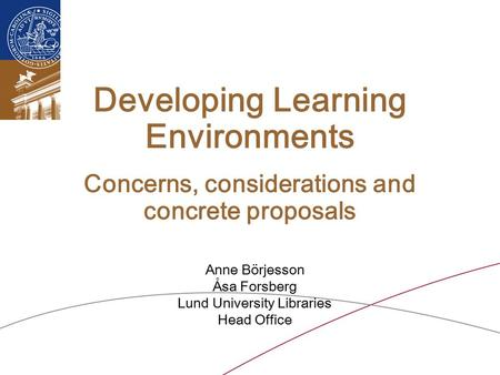 Developing Learning Environments Concerns, considerations and concrete proposals Anne Börjesson Åsa Forsberg Lund University Libraries Head Office.