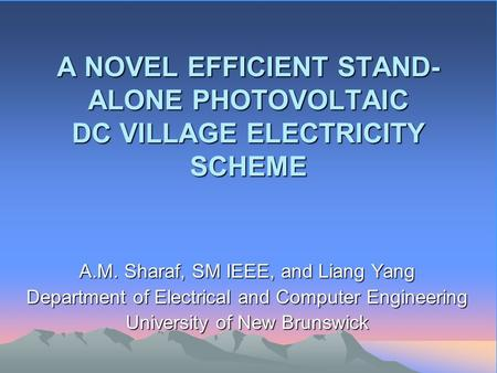 A NOVEL EFFICIENT STAND- ALONE PHOTOVOLTAIC DC VILLAGE ELECTRICITY SCHEME A.M. Sharaf, SM IEEE, and Liang Yang Department of Electrical and Computer Engineering.