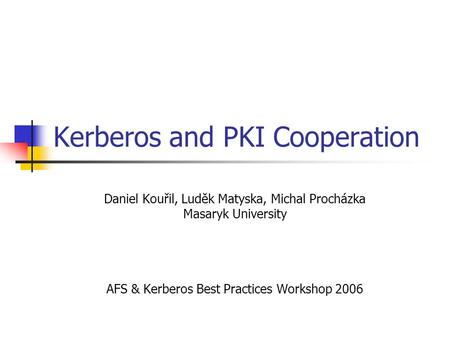 Kerberos and PKI Cooperation Daniel Kouřil, Luděk Matyska, Michal Procházka Masaryk University AFS & Kerberos Best Practices Workshop 2006.