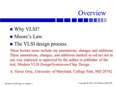 Modern VLSI Design 3e: Chapter 1 Copyright  1998, 2002 Prentice Hall PTR Overview n Why VLSI? n Moore's Law. n The VLSI design process. These lecture.