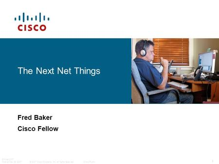 © 2007 Cisco Systems, Inc. All rights reserved.Cisco Public EntNet 2007 Noevember 29, 2007 1 The Next <strong>Net</strong> Things Fred Baker Cisco Fellow.