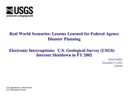 Real World Scenarios: Lessons Learned for Federal Agency Disaster Planning Electronic Interruptions: U.S. Geological Survey (USGS) Internet Shutdown in.