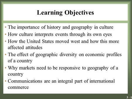 3 - 1 Learning Objectives The importance of history and geography in culture How culture interprets events through its own eyes How the United States moved.