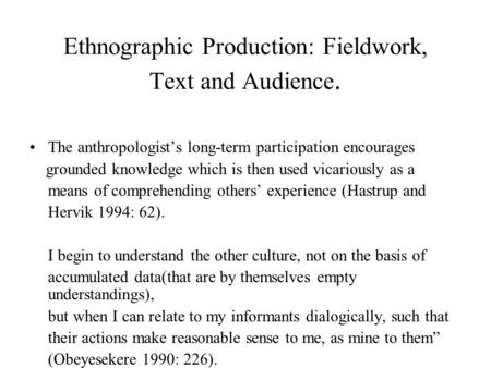 Ethnographic Production: Fieldwork, Text and Audience. The anthropologist's long-term participation encourages grounded knowledge which is then used vicariously.