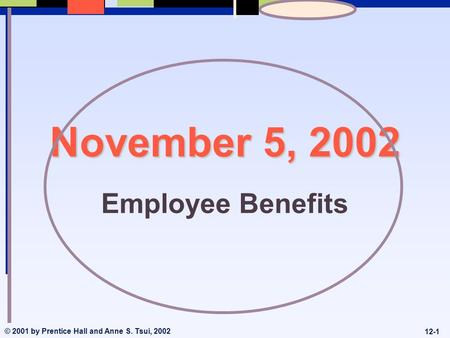 © 2001 by Prentice Hall and Anne S. Tsui, 2002 12-1 November 5, 2002 Employee Benefits.