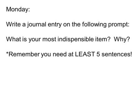 Monday: Write a journal entry on the following prompt: What is your most indispensible item? Why? *Remember you need at LEAST 5 sentences!