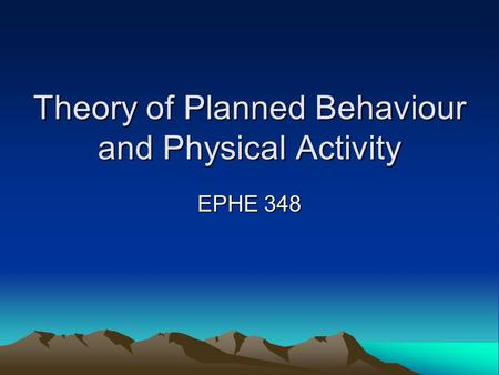 Theory of Planned Behaviour and Physical Activity EPHE 348.