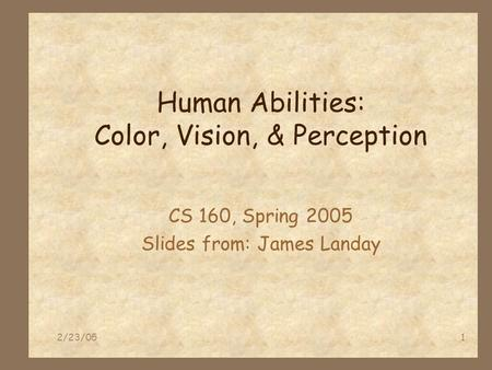 2/23/051 Human Abilities: Color, Vision, & Perception CS 160, Spring 2005 Slides from: James Landay.