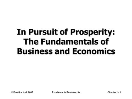 © Prentice Hall, 2007Excellence in Business, 3eChapter 1 - 1 In Pursuit of Prosperity: The Fundamentals of Business and Economics.