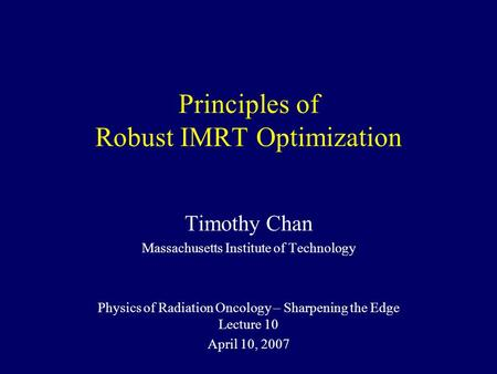 Principles of Robust IMRT Optimization Timothy Chan Massachusetts Institute of Technology Physics of Radiation Oncology – Sharpening the Edge Lecture 10.