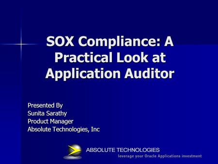 SOX Compliance: A Practical Look at Application Auditor Presented By Sunita Sarathy Product Manager Absolute Technologies, Inc.