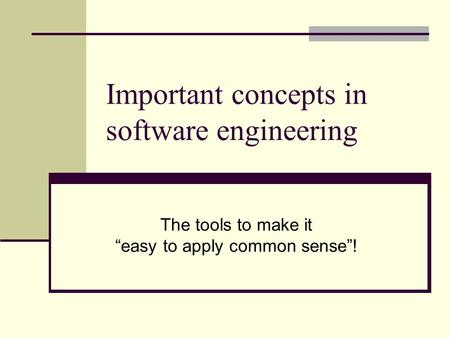 "Important concepts in software engineering The tools to make it ""easy to apply common sense""!"