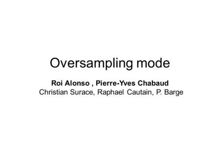 Oversampling mode Roi Alonso, Pierre-Yves Chabaud Christian Surace, Raphael Cautain, P. Barge.