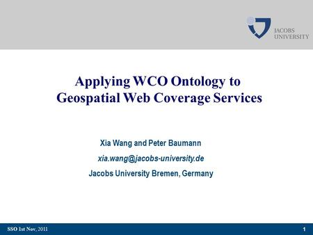 1 SSO 1st Nov, 2011 Applying WCO Ontology to Geospatial Web Coverage Services Xia Wang and Peter Baumann Jacobs University.