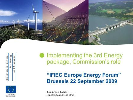 "Ana Arana Antelo Electricity and Gas Unit Implementing the 3rd Energy package, Commission's role EUROPEAN COMMISSION ""IFIEC Europe Energy Forum"" Brussels."