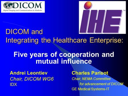 DICOM and Integrating the Healthcare Enterprise: Five years of cooperation and mutual influence Charles Parisot Chair, NEMA Committee for advancement of.