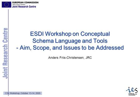 1 CSL Workshop, October 13-14, 2005 ESDI Workshop on Conceptual Schema Language and Tools - Aim, Scope, and Issues to be Addressed Anders Friis-Christensen,
