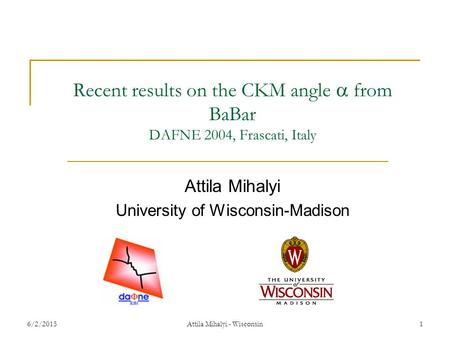 6/2/2015Attila Mihalyi - Wisconsin1 Recent results on the CKM angle  from BaBar DAFNE 2004, Frascati, Italy Attila Mihalyi University of Wisconsin-Madison.
