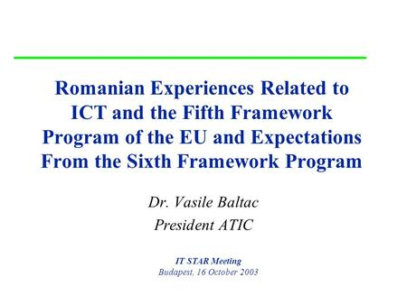 16 October 2003 Romania, ICT and FP5,6 1 Romanian Experiences Related to ICT and the Fifth Framework Program of the EU and Expectations From the Sixth.